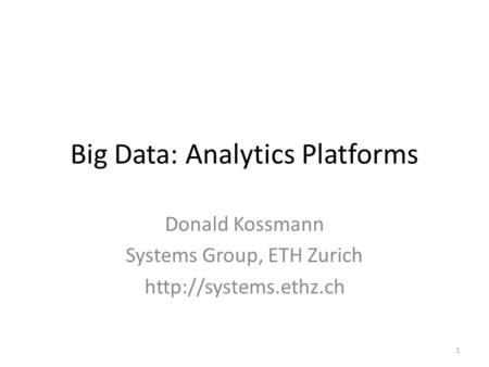 Big Data: Analytics Platforms Donald Kossmann Systems Group, ETH Zurich  1.