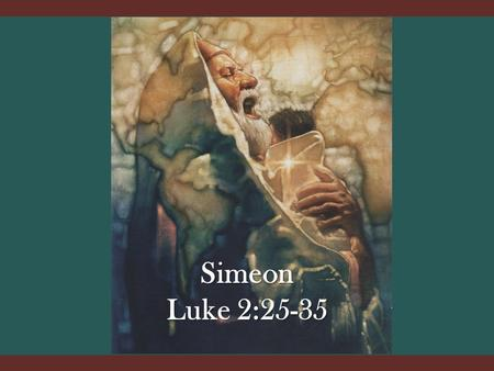 Simeon Luke 2:25-35. Luke 2:22-24 After His Birth Luke 2:22-24 Circumcision – 8 th Day (Genesis 17; Deut. 10:15-20) This was His first suffering for us.