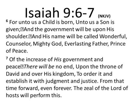 Isaiah 9:6-7 (NKJV) 6 For unto us a Child is born, Unto us a Son is given; And the government will be upon His shoulder. And His name will be called Wonderful,
