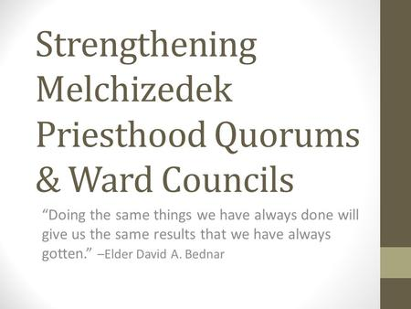 "Strengthening Melchizedek Priesthood Quorums & Ward Councils ""Doing the same things we have always done will give us the same results that we have always."