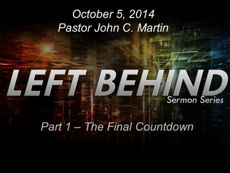 October 5, 2014 Pastor John C. Martin Part 1 – The Final Countdown.