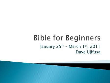 January 25 th – March 1 st, 2011 Dave Ujifusa.  Week 1 – Intro to Bible, Books of the Bible, How to Choose a Bible  Weeks 2-5 Bible Eras – Stories of.