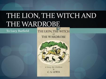 To Lucy Barfield THE LION, THE WITCH AND THE WARDROBE.