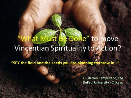 "Guillermo Campuzano, CM DePaul University - Chicago ""What Must Be Done"" to move Vincentian Spirituality to Action? ""SPY the field and the seeds you are."