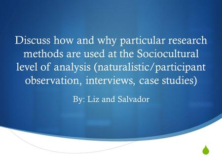  Discuss how and why particular research methods are used at the Sociocultural level of analysis (naturalistic/participant observation, interviews, case.