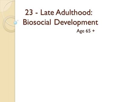 23 - Late Adulthood: Biosocial Development 23 - Late Adulthood: Biosocial Development Age 65 +