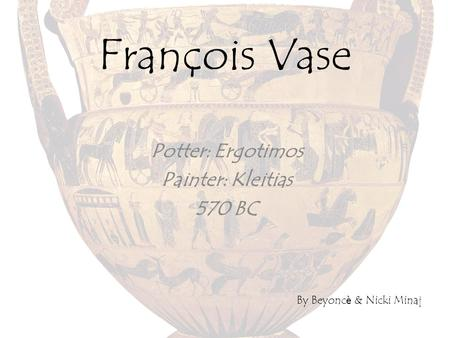 François Vase Potter: Ergotimos Painter: Kleitias 570 BC By Beyonc è & Nicki Minaj.