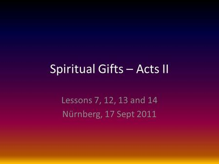 Spiritual Gifts – Acts II Lessons 7, 12, 13 and 14 Nürnberg, 17 Sept 2011.