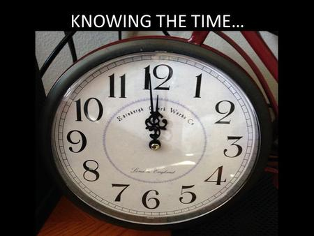 KNOWING THE TIME…. Knowing The Time…. Rom. 13:11 Do this, knowing the time, that is already the hour for you to awaken from sleep; for now salvation is.