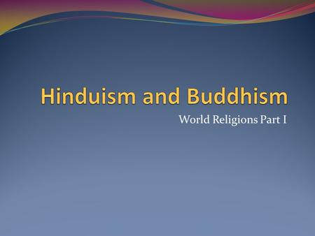 Hinduism and Buddhism World Religions Part I.
