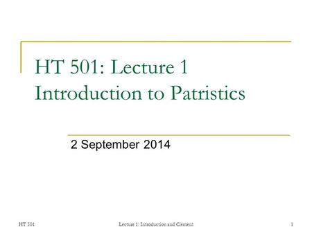 HT 501Lecture 1: Introduction and Clement1 HT 501: Lecture 1 Introduction to Patristics 2 September 2014.