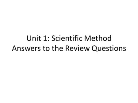 Unit 1: Scientific Method Answers to the Review Questions.