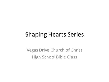Shaping Hearts Series Vegas Drive Church of Christ High School Bible Class.