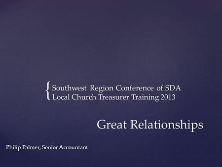 { Southwest Region Conference of SDA Local Church Treasurer Training 2013 Great Relationships Philip Palmer, Senior Accountant.