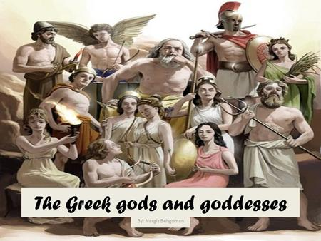 The Greek gods and goddesses By: Nargis Behgoman.