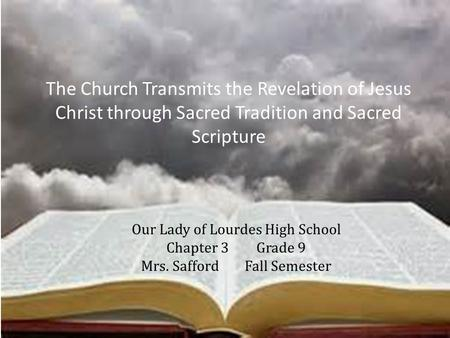 Our Lady of Lourdes High School Chapter 3Grade 9 Mrs. Safford Fall Semester The Church Transmits the Revelation of Jesus Christ through Sacred Tradition.