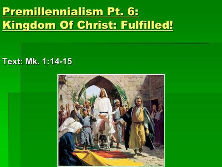 Premillennialism Pt. 6: Kingdom Of Christ: Fulfilled! Text: Mk. 1:14-15.
