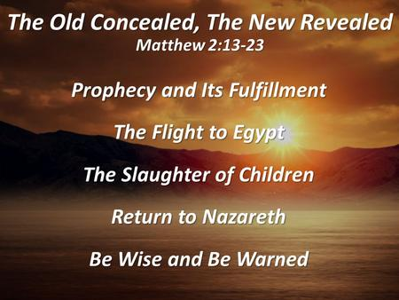 The Old Concealed, The New Revealed Matthew 2:13-23 Prophecy and Its Fulfillment The Flight to Egypt The Slaughter of Children Return to Nazareth Be Wise.