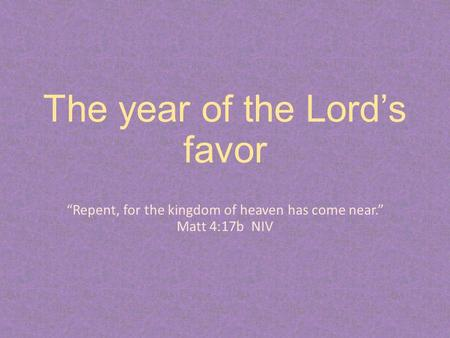 "The year of the Lord's favor ""Repent, for the kingdom of heaven has come near."" Matt 4:17b NIV."