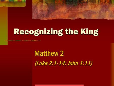 Recognizing the King Matthew 2 (Luke 2:1-14; John 1:11)
