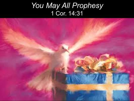 You May All Prophesy 1 Cor. 14:31. 31 For you can all prophesy in turn so that everyone may be instructed and encouraged. ~ 1 Cor. 14:31.