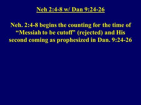 "Neh 2:4-8 w/ Dan 9:24-26 Neh. 2:4-8 begins the counting for the time of ""Messiah to be cutoff"" (rejected) and His second coming as prophesized in Dan."