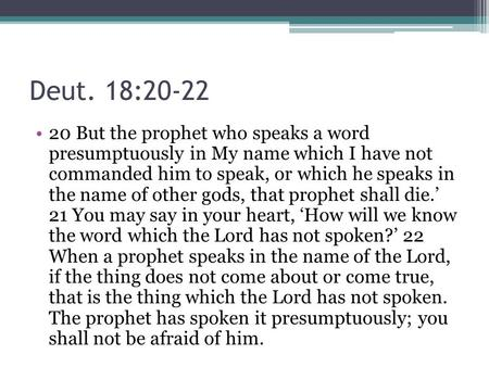 Deut. 18:20-22 20 But the prophet who speaks a word presumptuously in My name which I have not commanded him to speak, or which he speaks in the name of.