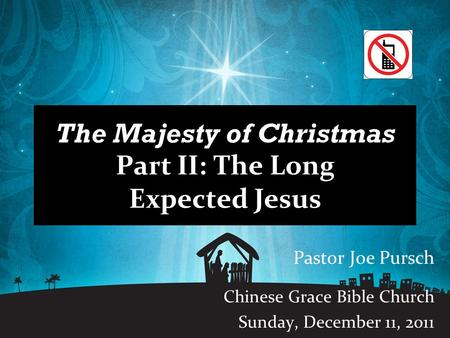 The Majesty of Christmas Part II: The Long Expected Jesus Pastor Joe Pursch Chinese Grace Bible Church Sunday, December 11, 2011.