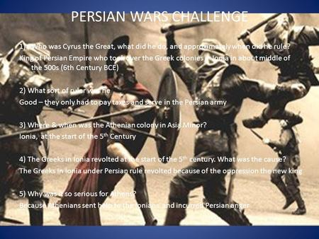 PERSIAN WARS CHALLENGE 1)Who was Cyrus the Great, what did he do, and approximately when did he rule? King of Persian Empire who took over the Greek colonies.