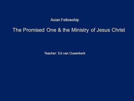 The Promised One & the Ministry of Jesus Christ Asian Fellowship Teacher: Ed van Ouwerkerk.