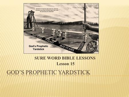 SURE WORD BIBLE LESSONS Lesson 15.  You are about to study one of the longest and most significant time prophecy in the Bible. Given more than 500.