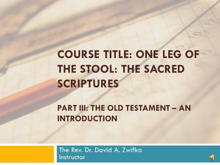 COURSE TITLE: ONE LEG OF THE STOOL: THE SACRED SCRIPTURES PART III: THE OLD TESTAMENT – AN INTRODUCTION The Rev. Dr. David A. Zwifka Instructor.