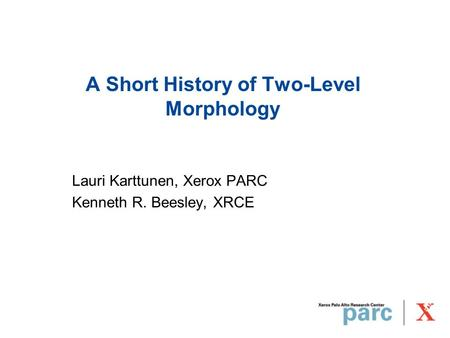 A Short History of Two-Level Morphology Lauri Karttunen, Xerox PARC Kenneth R. Beesley, XRCE.