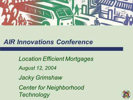 AIR Innovations Conference Location Efficient Mortgages August 12, 2004 Jacky Grimshaw Center for Neighborhood Technology.