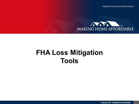 February 2011 l Making Home Affordable FHA Loss Mitigation Tools.