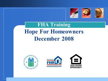 FHA Training Hope For Homeowners December 2008. Housing and Economic Recovery Act of 2008 Hope for Homeowners Overview  A temporary program to assist.