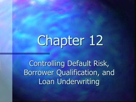 Chapter 12 Controlling Default Risk, Borrower Qualification, and Loan Underwriting.