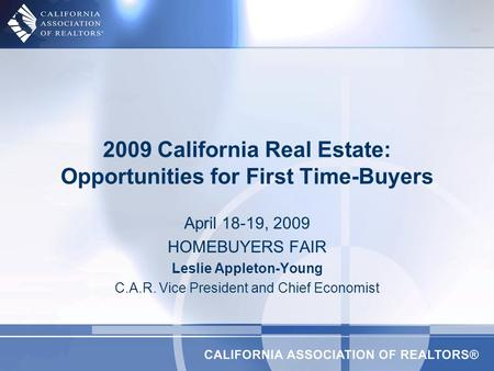 April 18-19, 2009 HOMEBUYERS FAIR Leslie Appleton-Young C.A.R. Vice President and Chief Economist 2009 California Real Estate: Opportunities for First.