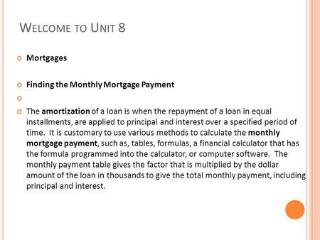 W ELCOME TO U NIT 8 Mortgages Finding the Monthly Mortgage Payment The amortization of a loan is when the repayment of a loan in equal installments, are.