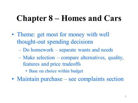 1 Chapter 8 – Homes and Cars Theme: get most for money with well thought-out spending decisions –Do homework – separate wants and needs –Make selection.