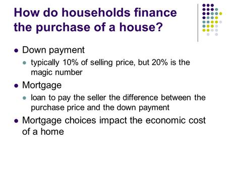 How do households finance the purchase of a house? Down payment typically 10% of selling price, but 20% is the magic number Mortgage loan to pay the seller.