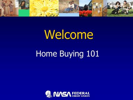 Welcome Home Buying 101. Home Buying 101 Home Buying 101 Presented by NASA Federal Credit Union Bert Aguilera Mortgage Consultant NMLS #551894 (301) 249-1800,