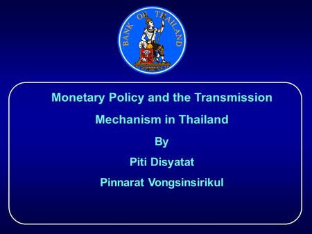 Monetary Policy and the Transmission Mechanism in Thailand By Piti Disyatat Pinnarat Vongsinsirikul.