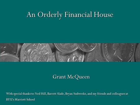An Orderly Financial <strong>House</strong> Grant McQueen With special thanks to Ned Hill, Barrett Slade, Bryan Sudweeks, and my friends and colleagues at BYU's Marriott.