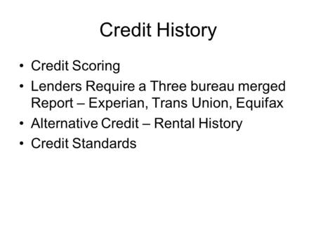 Credit History Credit Scoring Lenders Require a Three bureau merged Report – Experian, Trans Union, Equifax Alternative Credit – Rental History Credit.