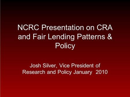 NCRC Presentation on CRA and Fair <strong>Lending</strong> Patterns & Policy Josh Silver, Vice President of Research and Policy January 2010.