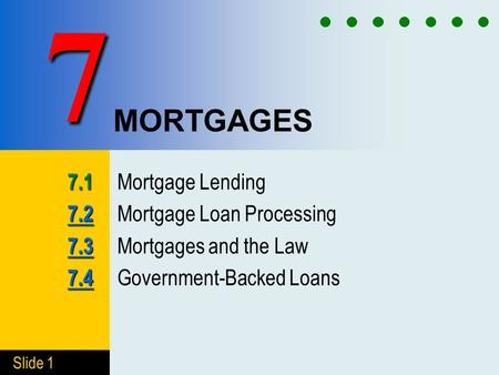 Slide 1 MORTGAGES 7.1 7.1 Mortgage Lending 7.2 7.2 7.2 Mortgage Loan Processing 7.3 7.3 7.3 Mortgages and the Law 7.4 7.4 7.4 Government-Backed Loans 7.