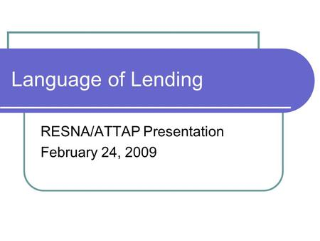Language of Lending RESNA/ATTAP Presentation February 24, 2009.