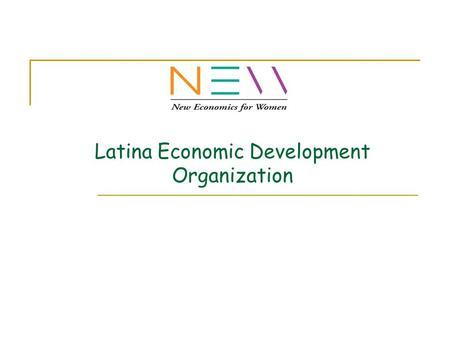 Latina Economic Development Organization. MISSION Reduce Poverty by Creating Wealth Opportunities for Women and Children Guiding Initiatives: Build quality.