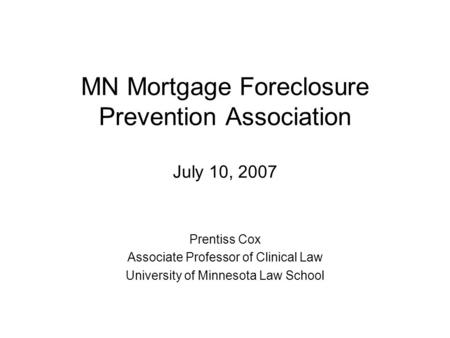 MN Mortgage Foreclosure Prevention Association July 10, 2007 Prentiss Cox Associate Professor of Clinical Law University of Minnesota Law School.